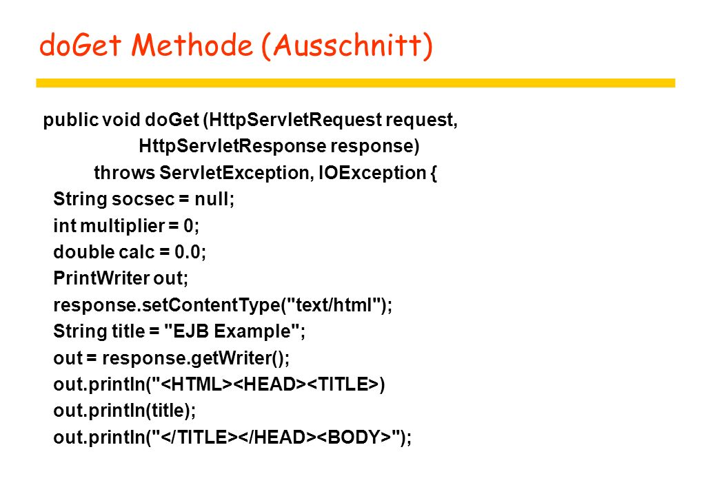doGet Methode (Ausschnitt) public void doGet (HttpServletRequest request, HttpServletResponse response) throws ServletException, IOException { String socsec = null; int multiplier = 0; double calc = 0.0; PrintWriter out; response.setContentType( text/html ); String title = EJB Example ; out = response.getWriter(); out.println( ) out.println(title); out.println( );