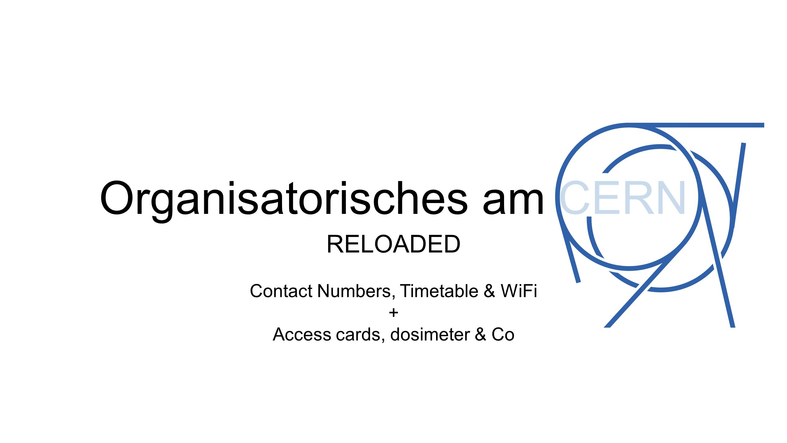 Organisatorisches am CERN RELOADED Contact Numbers, Timetable & WiFi + Access cards, dosimeter & Co