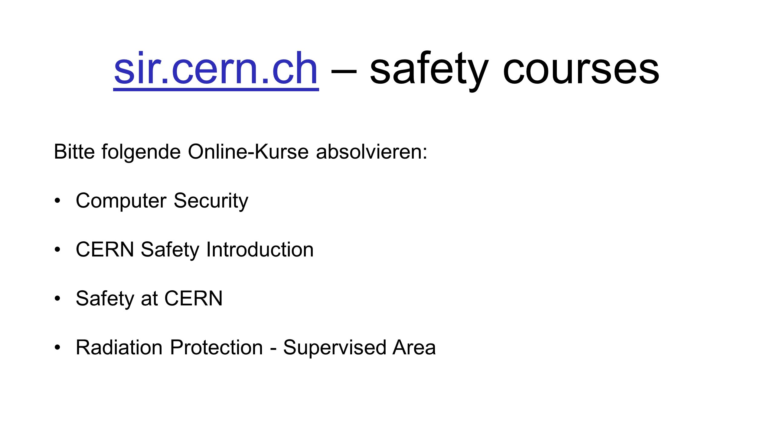sir.cern.chsir.cern.ch – safety courses Bitte folgende Online-Kurse absolvieren: Computer Security CERN Safety Introduction Safety at CERN Radiation Protection - Supervised Area