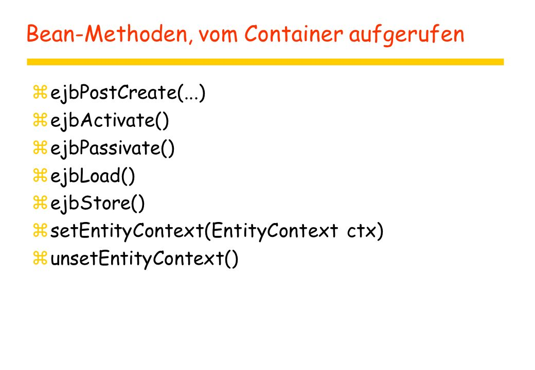 Bean-Methoden, vom Container aufgerufen zejbPostCreate(...) zejbActivate() zejbPassivate() zejbLoad() zejbStore() zsetEntityContext(EntityContext ctx) zunsetEntityContext()