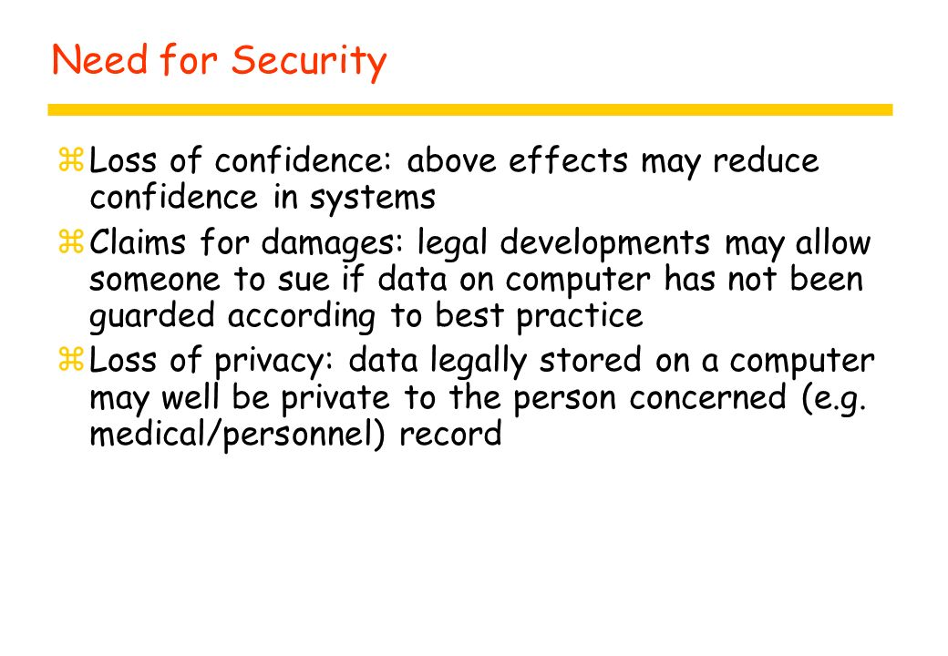 Need for Security zLoss of confidence: above effects may reduce confidence in systems zClaims for damages: legal developments may allow someone to sue if data on computer has not been guarded according to best practice zLoss of privacy: data legally stored on a computer may well be private to the person concerned (e.g.
