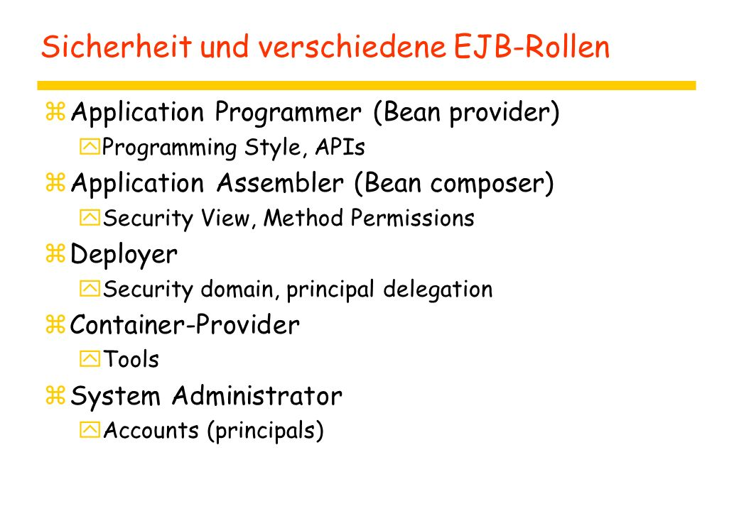 Sicherheit und verschiedene EJB-Rollen zApplication Programmer (Bean provider) yProgramming Style, APIs zApplication Assembler (Bean composer) ySecurity View, Method Permissions zDeployer ySecurity domain, principal delegation zContainer-Provider yTools zSystem Administrator yAccounts (principals)