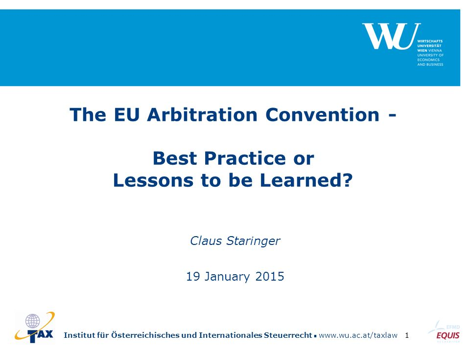 Institut für Österreichisches und Internationales Steuerrecht www.wu.ac.at/taxlaw1 The EU Arbitration Convention - Best Practice or Lessons to be Learned.