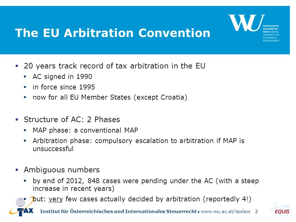 Institut für Österreichisches und Internationales Steuerrecht www.wu.ac.at/taxlaw2 The EU Arbitration Convention  20 years track record of tax arbitration in the EU  AC signed in 1990  in force since 1995  now for all EU Member States (except Croatia)  Structure of AC: 2 Phases  MAP phase: a conventional MAP  Arbitration phase: compulsory escalation to arbitration if MAP is unsuccessful  Ambiguous numbers  by end of 2012, 848 cases were pending under the AC (with a steep increase in recent years)  but: very few cases actually decided by arbitration (reportedly 4!)