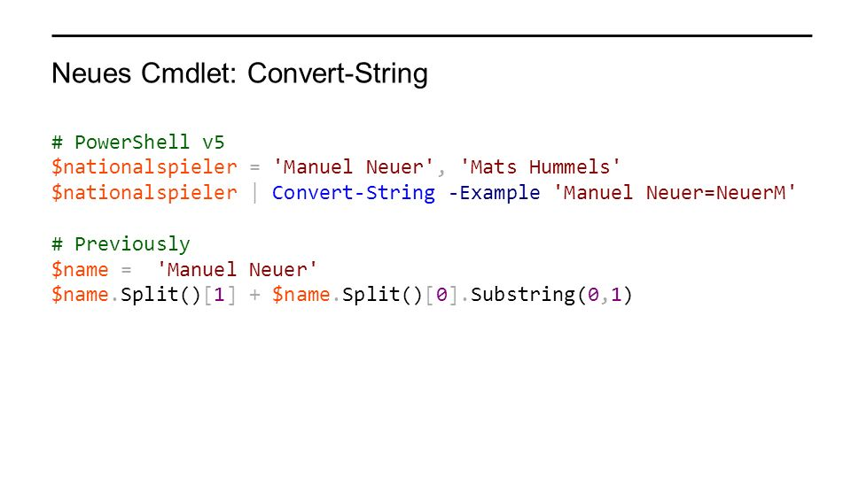 Neues Cmdlet: Convert-String # PowerShell v5 $nationalspieler = Manuel Neuer , Mats Hummels $nationalspieler | Convert-String -Example Manuel Neuer=NeuerM # Previously $name = Manuel Neuer $name.Split()[1] + $name.Split()[0].Substring(0,1)