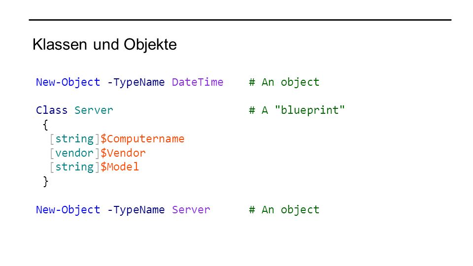 Klassen und Objekte New-Object -TypeName DateTime# An object Class Server # A blueprint { [string]$Computername [vendor]$Vendor [string]$Model } New-Object -TypeName Server # An object