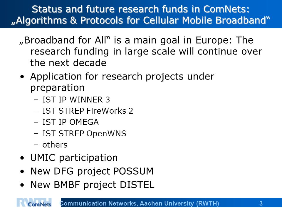"3Communication Networks, Aachen University (RWTH) Status and future research funds in ComNets: ""Algorithms & Protocols for Cellular Mobile Broadband ""Broadband for All is a main goal in Europe: The research funding in large scale will continue over the next decade Application for research projects under preparation –IST IP WINNER 3 –IST STREP FireWorks 2 –IST IP OMEGA –IST STREP OpenWNS –others UMIC participation New DFG project POSSUM New BMBF project DISTEL"