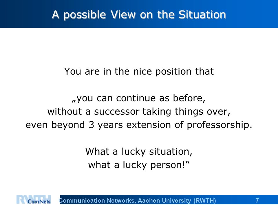 "7Communication Networks, Aachen University (RWTH) A possible View on the Situation You are in the nice position that ""you can continue as before, without a successor taking things over, even beyond 3 years extension of professorship."