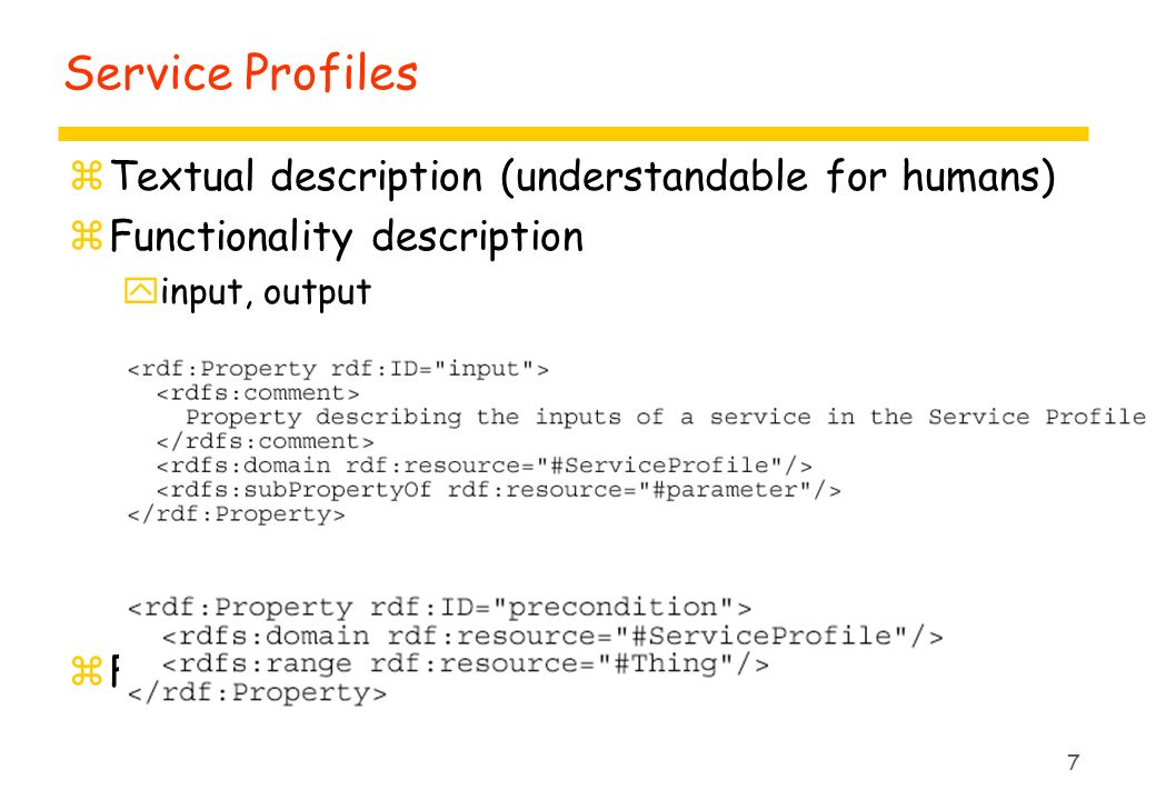 7 Service Profiles zTextual description (understandable for humans) zFunctionality description yinput, output yprecondition, effect zFunctional attributes
