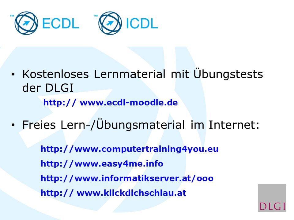 Kostenloses Lernmaterial mit Übungstests der DLGI http:// www.ecdl-moodle.de Freies Lern-/Übungsmaterial im Internet: http://www.computertraining4you.eu http://www.easy4me.info http://www.informatikserver.at/ooo http:// www.klickdichschlau.at