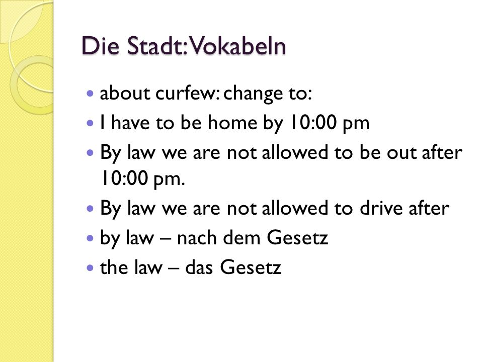 Die Stadt: Vokabeln about curfew: change to: I have to be home by 10:00 pm By law we are not allowed to be out after 10:00 pm.