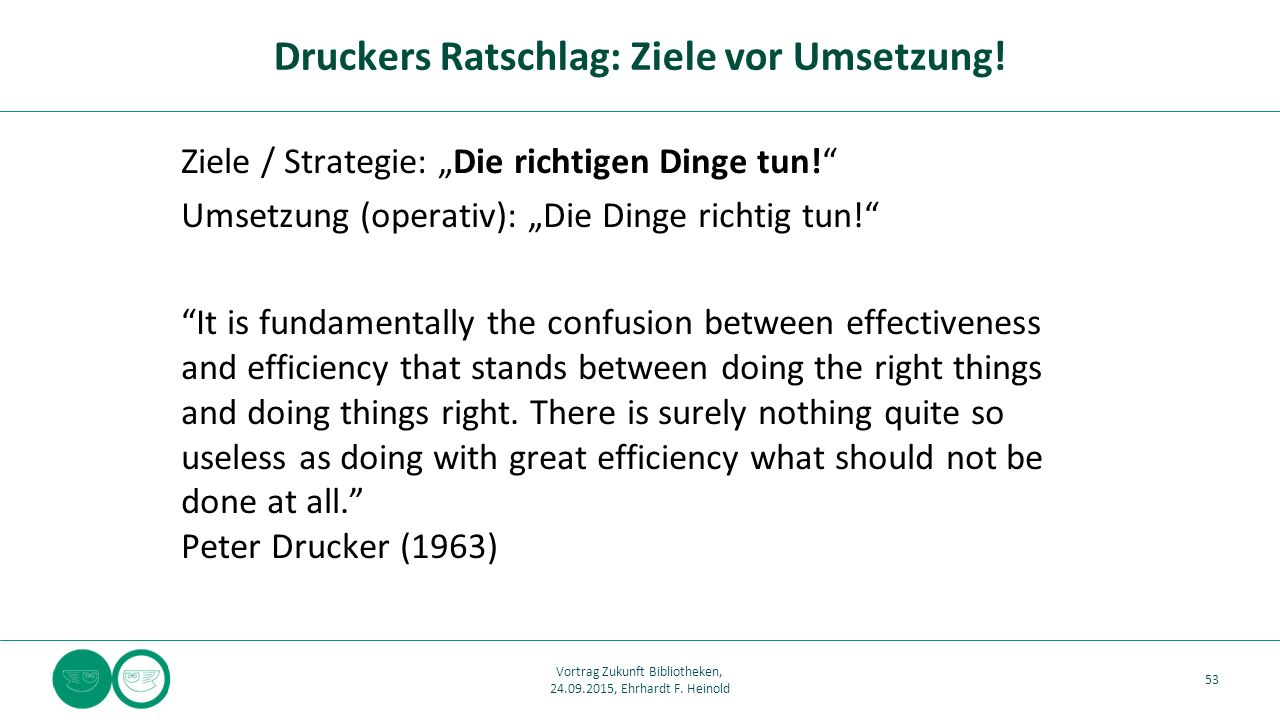 "Ziele / Strategie: ""Die richtigen Dinge tun! Umsetzung (operativ): ""Die Dinge richtig tun! It is fundamentally the confusion between effectiveness and efficiency that stands between doing the right things and doing things right."