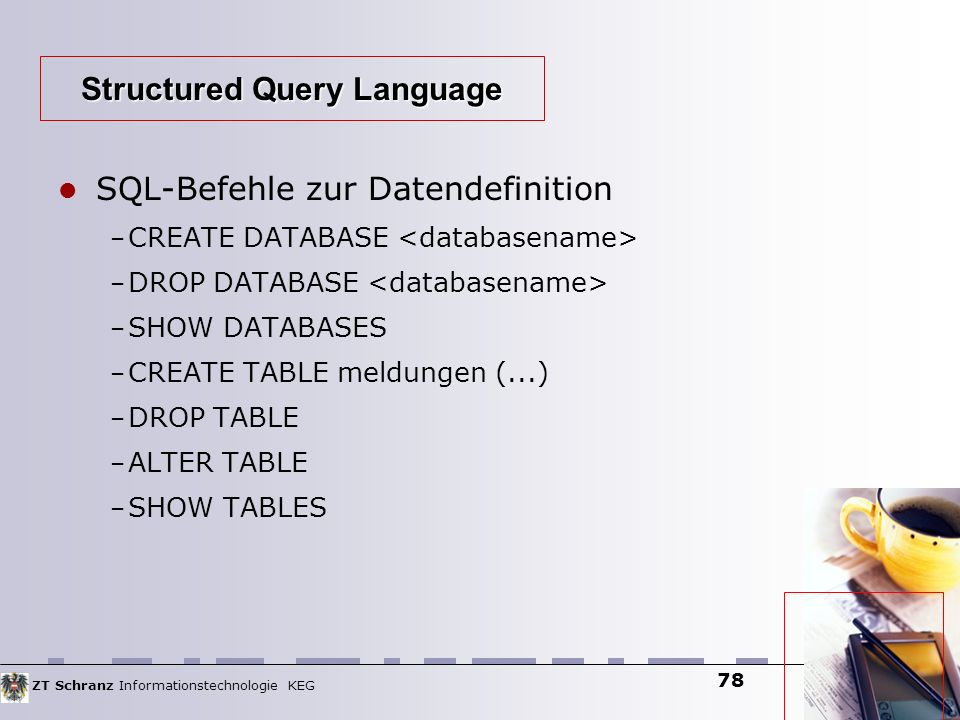 ZT Schranz Informationstechnologie KEG 78 SQL-Befehle zur Datendefinition – CREATE DATABASE – DROP DATABASE – SHOW DATABASES – CREATE TABLE meldungen (...) – DROP TABLE – ALTER TABLE – SHOW TABLES Structured Query Language