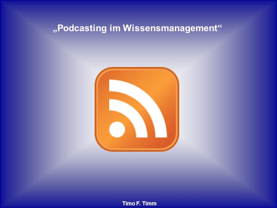 Podcasting im Wissensmanagement Timo F. Timm