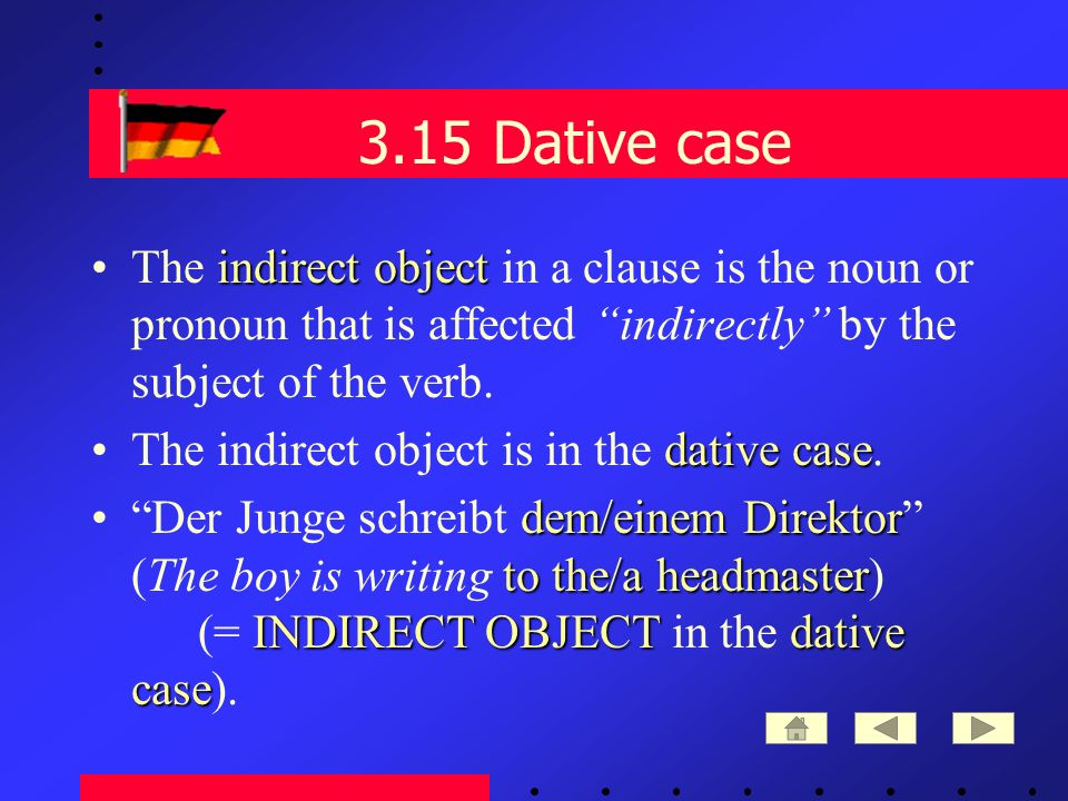 3.15 Dative case indirect objectThe indirect object in a clause is the noun or pronoun that is affected indirectly by the subject of the verb.