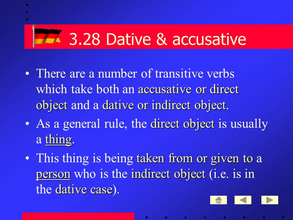 3.28 Dative & accusative accusative or direct objectdative or indirect objectThere are a number of transitive verbs which take both an accusative or direct object and a dative or indirect object.