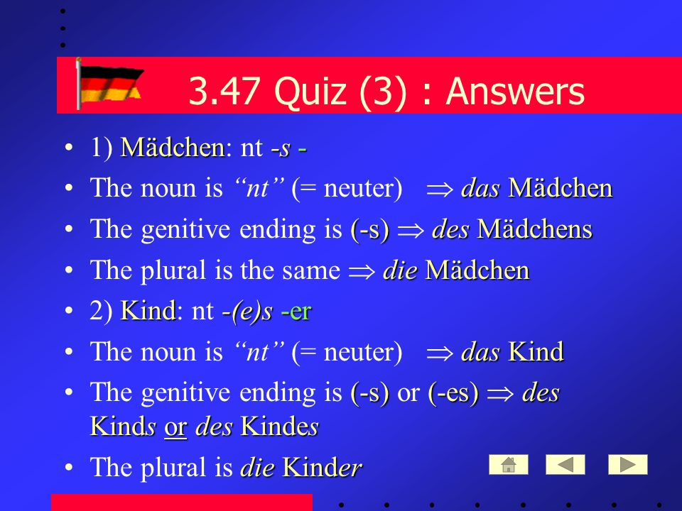 3.47 Quiz (3) : Answers Mädchen-s -1) Mädchen: nt -s - das MädchenThe noun is nt (= neuter) das Mädchen (-s)des MädchensThe genitive ending is (-s) des Mädchens die MädchenThe plural is the same die Mädchen Kind-(e)s -er2) Kind: nt -(e)s -er das KindThe noun is nt (= neuter) das Kind (-s)(-es)des Kinds or des KindesThe genitive ending is (-s) or (-es) des Kinds or des Kindes die KinderThe plural is die Kinder