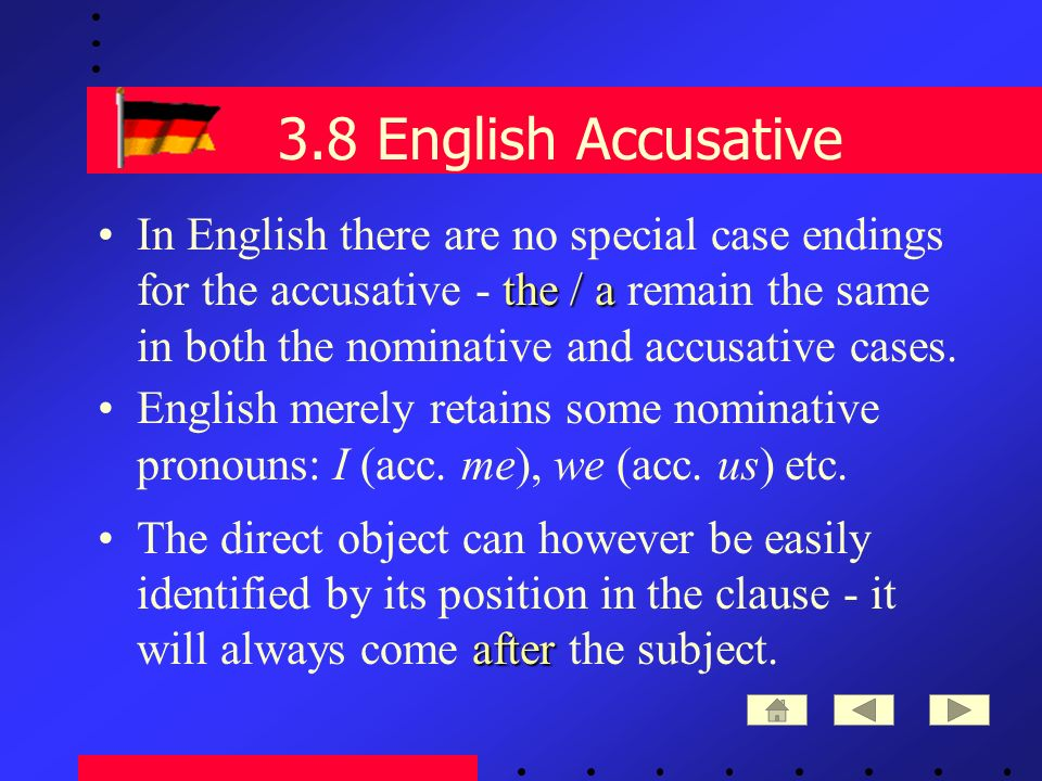 3.8 English Accusative the / aIn English there are no special case endings for the accusative - the / a remain the same in both the nominative and accusative cases.