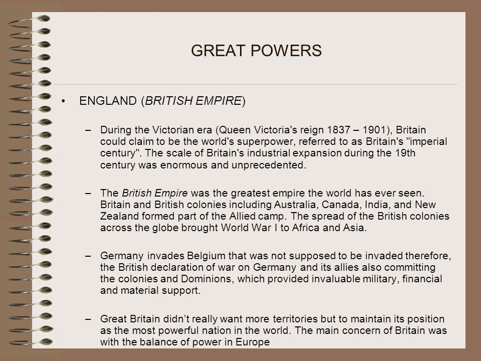 GREAT POWERS ENGLAND (BRITISH EMPIRE) –During the Victorian era (Queen Victoria s reign 1837 – 1901), Britain could claim to be the world s superpower, referred to as Britain s imperial century .