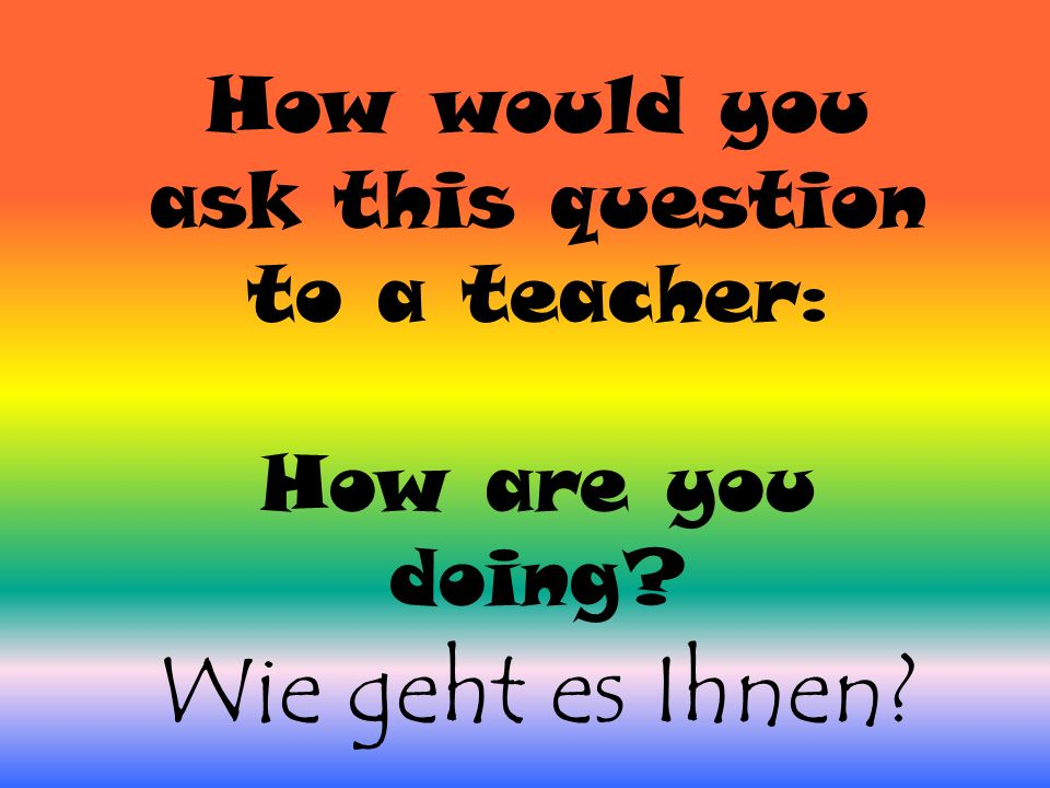 How would you ask this question to a teacher: How are you doing Wie geht es Ihnen