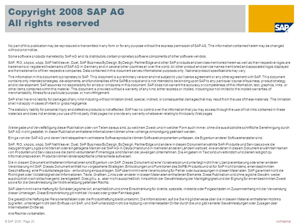 confidential© SAP 2008 / Page 20 Copyright 2008 SAP AG All rights reserved No part of this publication may be reproduced or transmitted in any form or for any purpose without the express permission of SAP AG.