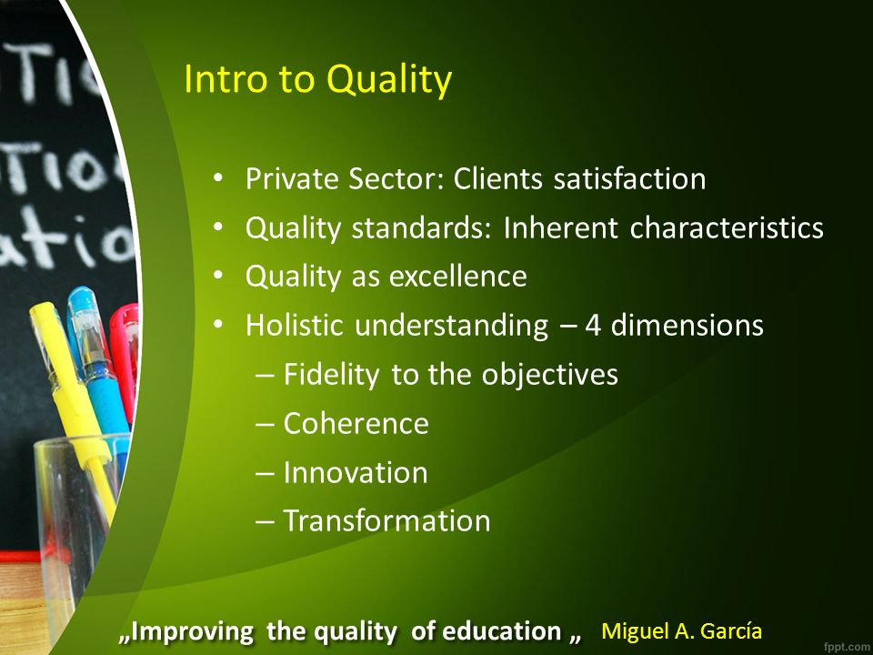 Intro to Quality Private Sector: Clients satisfaction Quality standards: Inherent characteristics Quality as excellence Holistic understanding – 4 dimensions – Fidelity to the objectives – Coherence – Innovation – Transformation Improving the quality of education Miguel A.