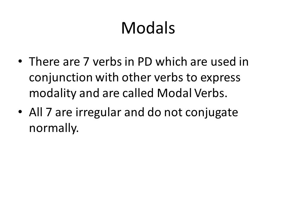 There are 7 verbs in PD which are used in conjunction with other verbs to express modality and are called Modal Verbs.