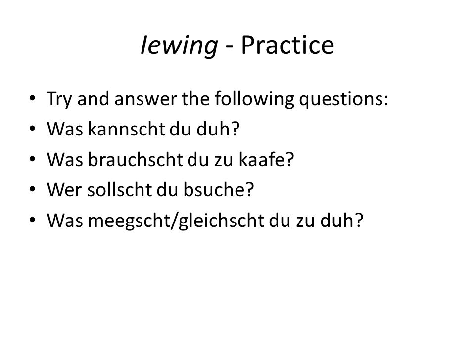 Iewing - Practice Try and answer the following questions: Was kannscht du duh.