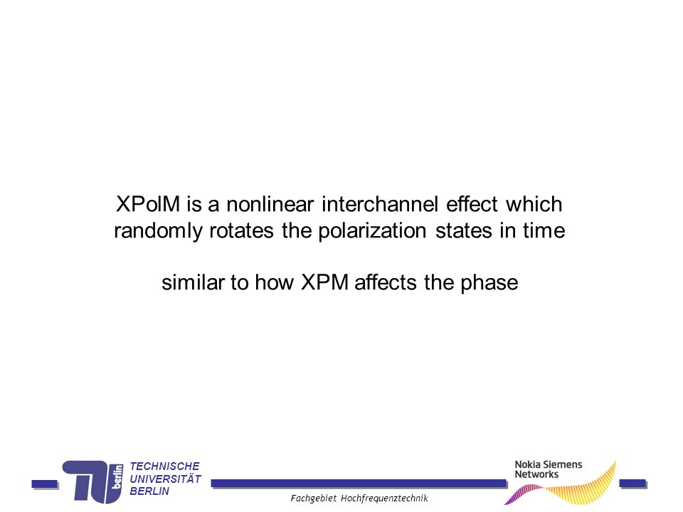 TECHNISCHE UNIVERSITÄT BERLIN Fachgebiet Hochfrequenztechnik XPolM is a nonlinear interchannel effect which randomly rotates the polarization states in time similar to how XPM affects the phase