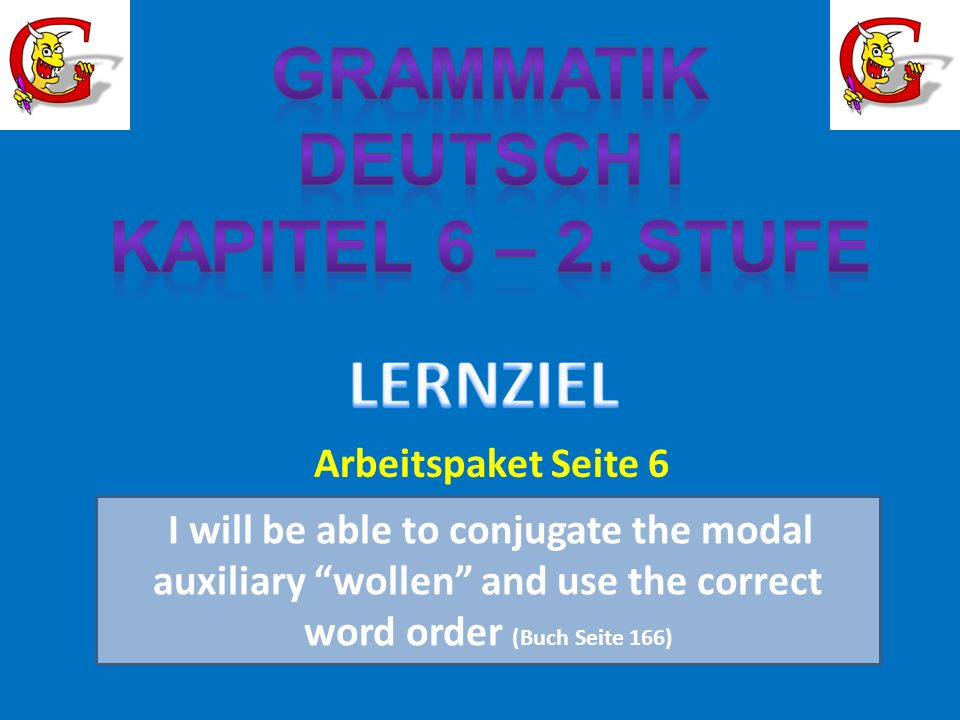 I will be able to conjugate the modal auxiliary wollen and use the correct word order (Buch Seite 166) Arbeitspaket Seite 6