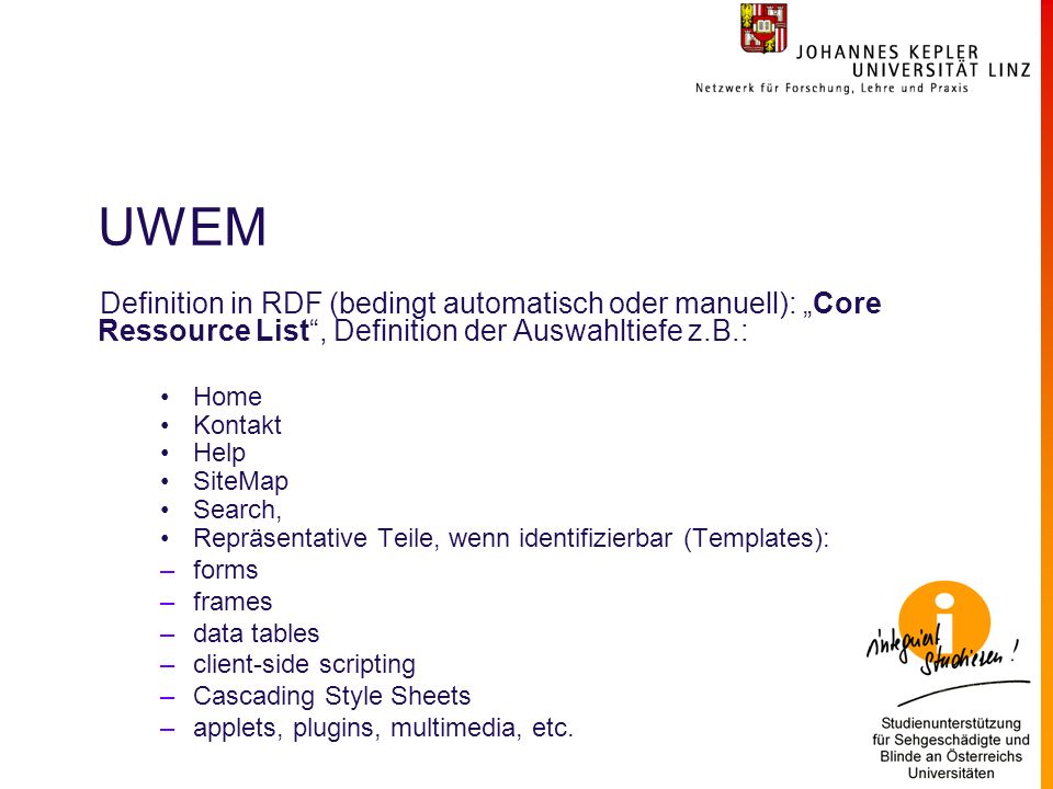 UWEM Definition in RDF (bedingt automatisch oder manuell): Core Ressource List, Definition der Auswahltiefe z.B.: Home Kontakt Help SiteMap Search, Repräsentative Teile, wenn identifizierbar (Templates): –forms –frames –data tables –client-side scripting –Cascading Style Sheets –applets, plugins, multimedia, etc.