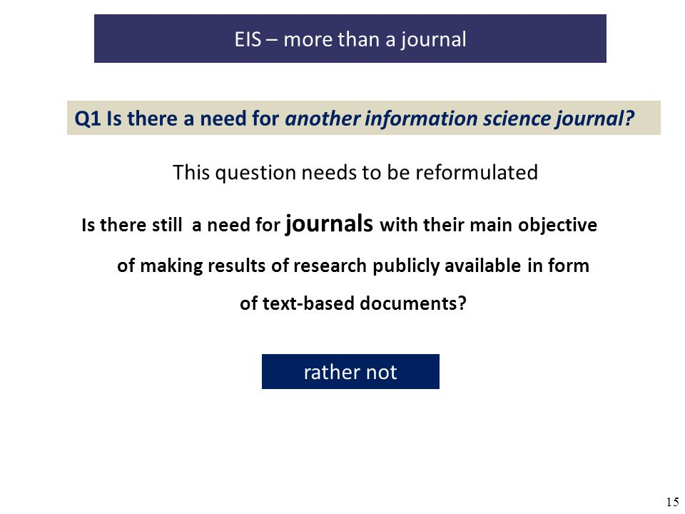 15 EIS – more than a journal Is there still a need for journals with their main objective of making results of research publicly available in form of text-based documents.