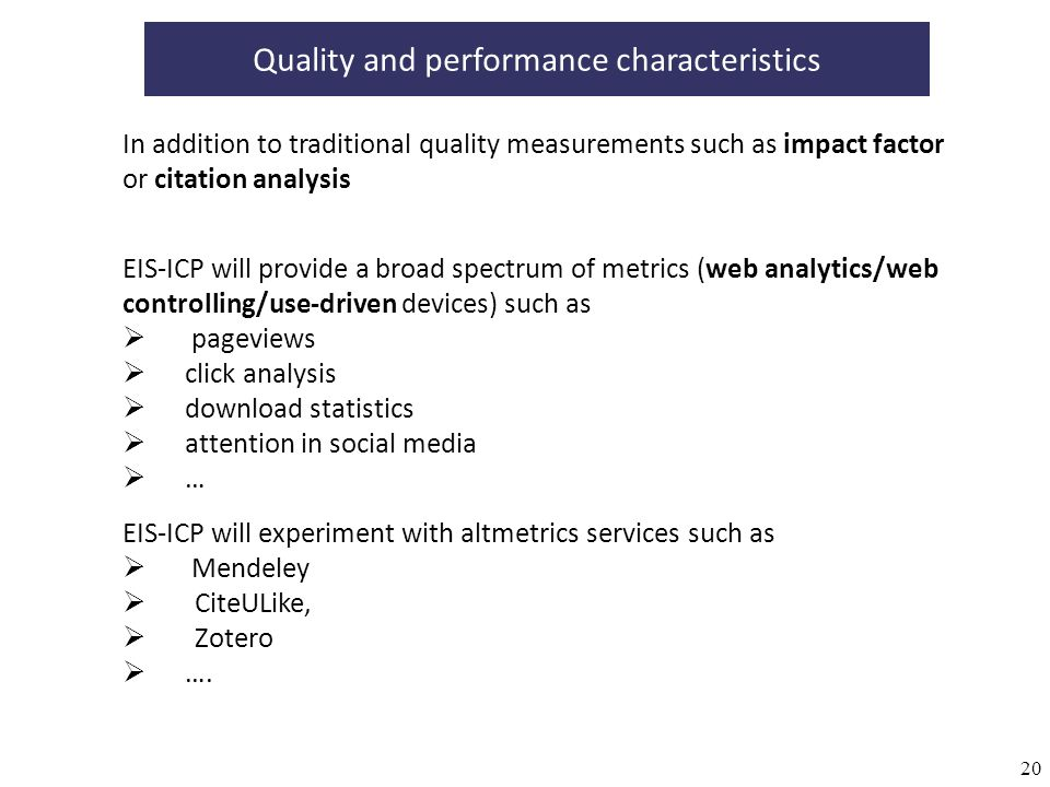 20 Quality and performance characteristics In addition to traditional quality measurements such as impact factor or citation analysis EIS-ICP will provide a broad spectrum of metrics (web analytics/web controlling/use-driven devices) such as pageviews click analysis download statistics attention in social media … EIS-ICP will experiment with altmetrics services such as Mendeley CiteULike, Zotero ….
