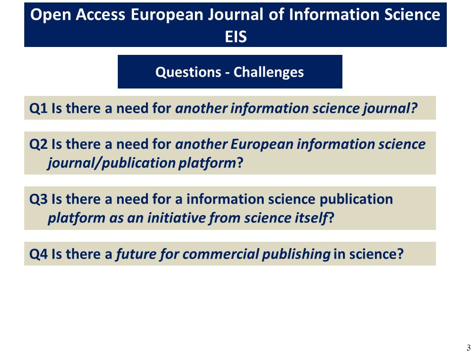 3 Open Access European Journal of Information Science EIS Questions - Challenges Q1 Is there a need for another information science journal.