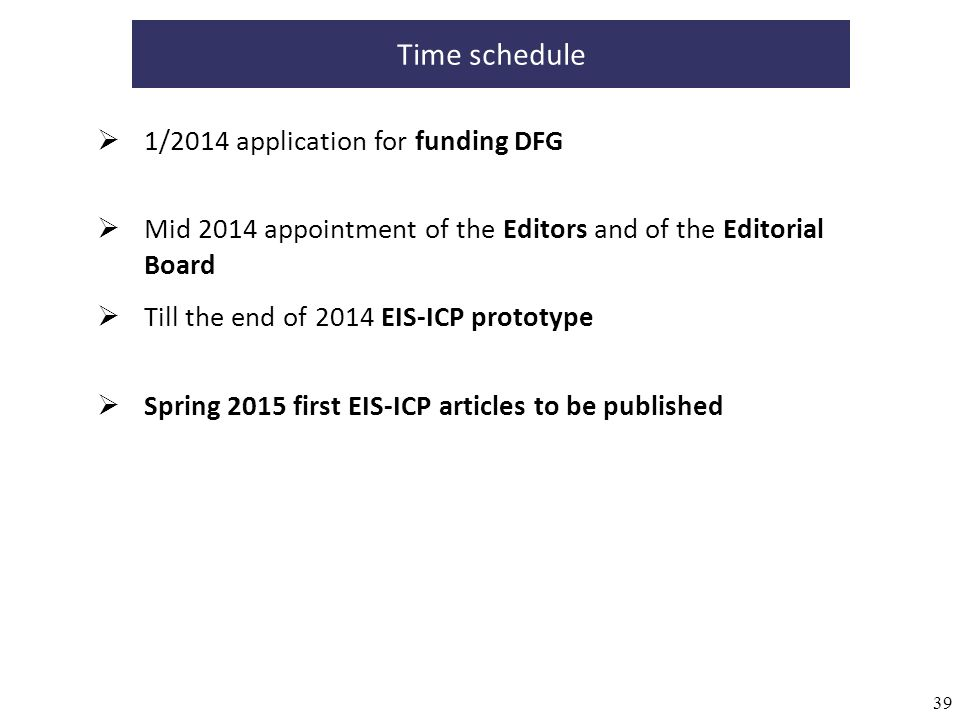 39 Time schedule 1/2014 application for funding DFG Mid 2014 appointment of the Editors and of the Editorial Board Till the end of 2014 EIS-ICP prototype Spring 2015 first EIS-ICP articles to be published