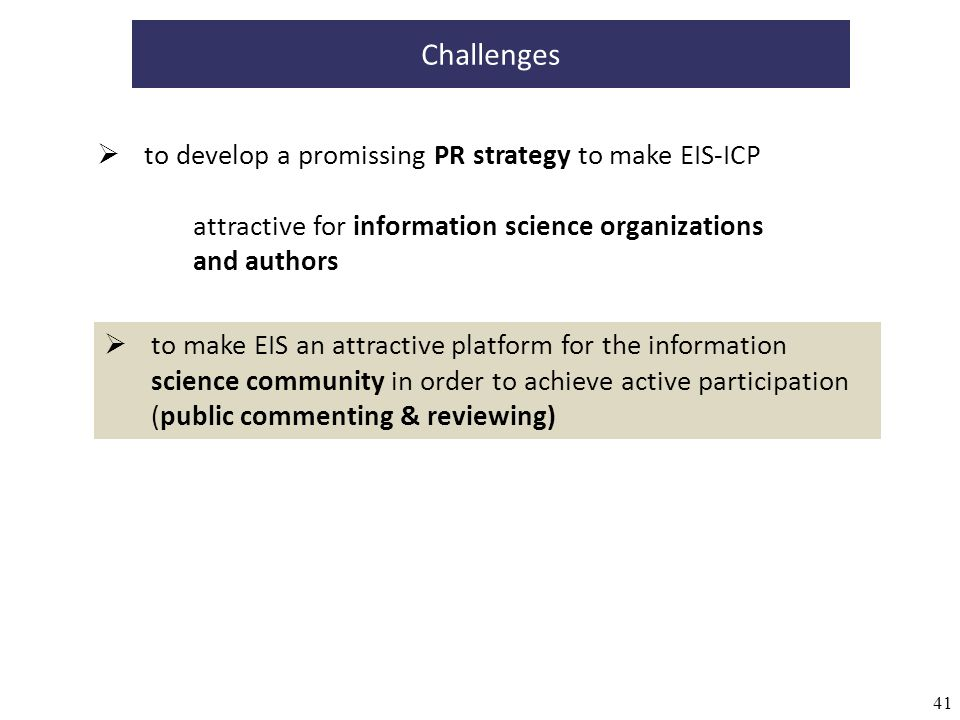 41 to develop a promissing PR strategy to make EIS-ICP attractive for information science organizations and authors Challenges to make EIS an attractive platform for the information science community in order to achieve active participation (public commenting & reviewing)