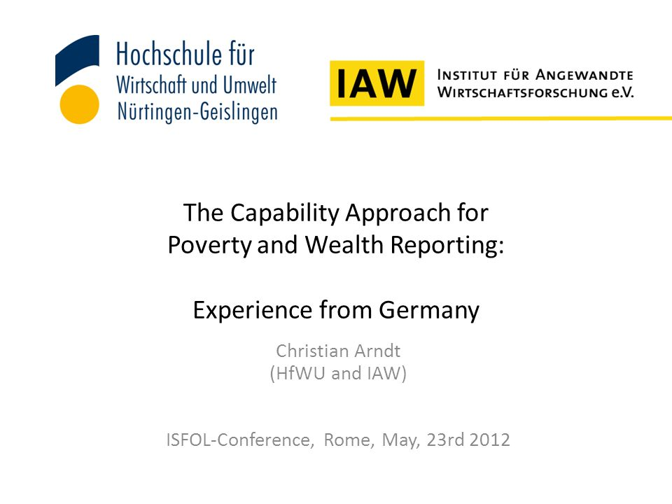 The Capability Approach for Poverty and Wealth Reporting: Experience from Germany Christian Arndt (HfWU and IAW) ISFOL-Conference, Rome, May, 23rd 2012