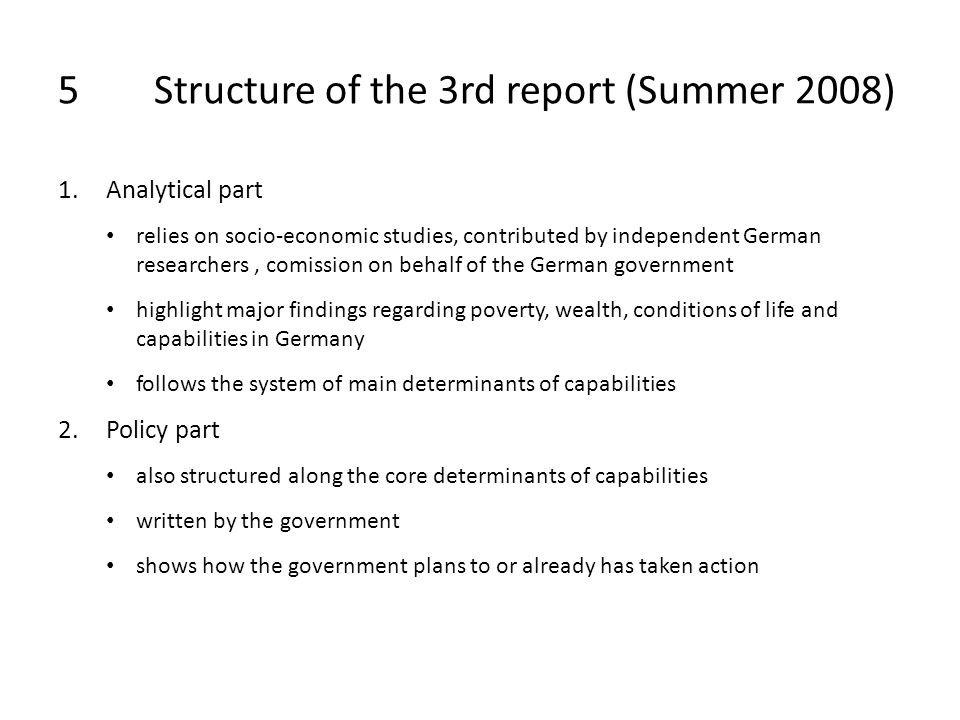 5Structure of the 3rd report (Summer 2008) 1.Analytical part relies on socio-economic studies, contributed by independent German researchers, comission on behalf of the German government highlight major findings regarding poverty, wealth, conditions of life and capabilities in Germany follows the system of main determinants of capabilities 2.Policy part also structured along the core determinants of capabilities written by the government shows how the government plans to or already has taken action