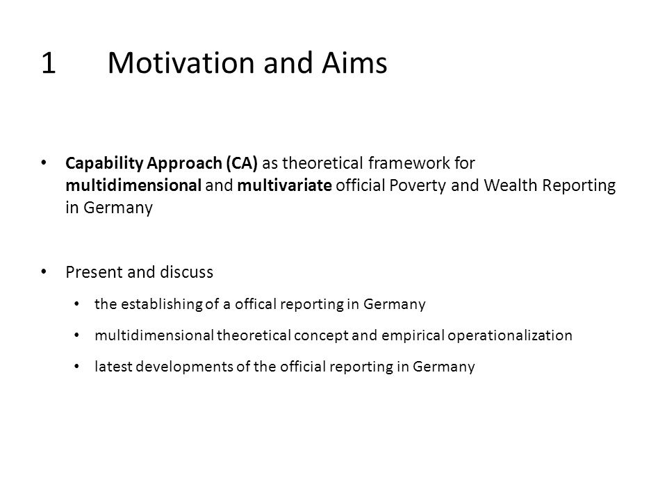 1Motivation and Aims Capability Approach (CA) as theoretical framework for multidimensional and multivariate official Poverty and Wealth Reporting in Germany Present and discuss the establishing of a offical reporting in Germany multidimensional theoretical concept and empirical operationalization latest developments of the official reporting in Germany