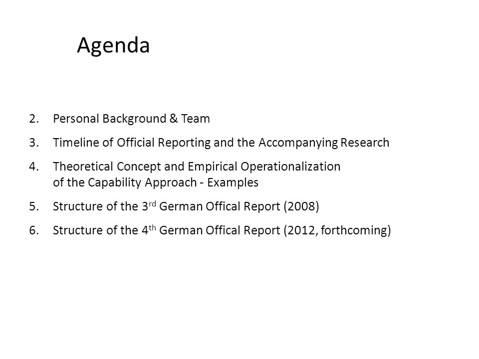 Agenda 2.Personal Background & Team 3.Timeline of Official Reporting and the Accompanying Research 4.Theoretical Concept and Empirical Operationalization of the Capability Approach - Examples 5.Structure of the 3 rd German Offical Report (2008) 6.Structure of the 4 th German Offical Report (2012, forthcoming)