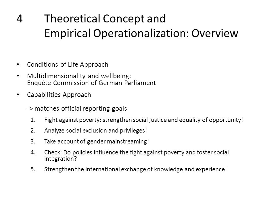 4Theoretical Concept and Empirical Operationalization: Overview Conditions of Life Approach Multidimensionality and wellbeing: Enquête Commission of German Parliament Capabilities Approach -> matches official reporting goals 1.Fight against poverty; strengthen social justice and equality of opportunity.