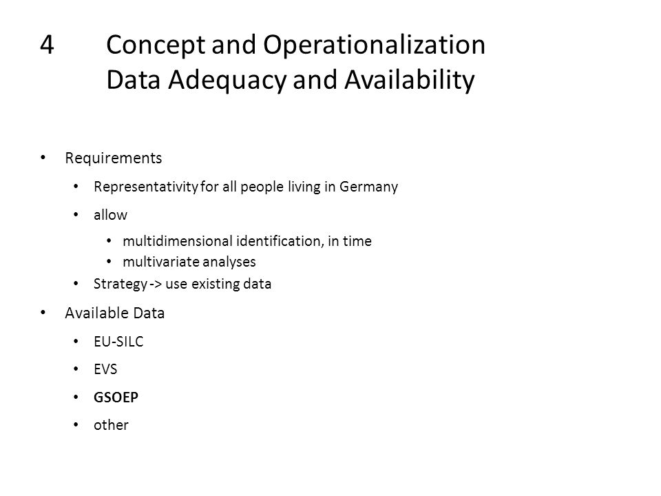 4Concept and Operationalization Data Adequacy and Availability Requirements Representativity for all people living in Germany allow multidimensional identification, in time multivariate analyses Strategy -> use existing data Available Data EU-SILC EVS GSOEP other