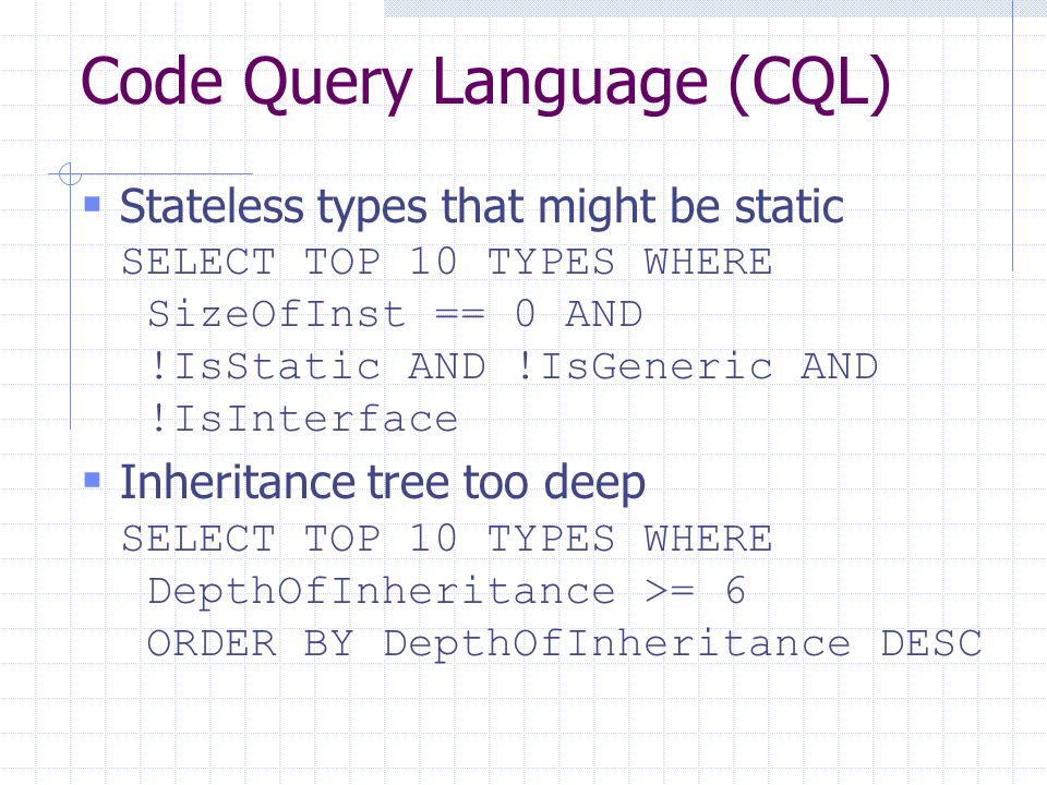 Code Query Language (CQL) Stateless types that might be static SELECT TOP 10 TYPES WHERE SizeOfInst == 0 AND !IsStatic AND !IsGeneric AND !IsInterface Inheritance tree too deep SELECT TOP 10 TYPES WHERE DepthOfInheritance >= 6 ORDER BY DepthOfInheritance DESC
