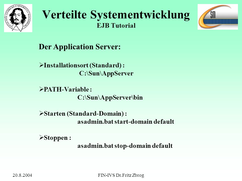 20.8.2004FIN-IVS Dr.Fritz Zbrog Verteilte Systementwicklung EJB Tutorial Der Application Server: Installationsort (Standard) : C:\Sun\AppServer PATH-Variable : C:\Sun\AppServer\bin Starten (Standard-Domain) : asadmin.bat start-domain default Stoppen : asadmin.bat stop-domain default