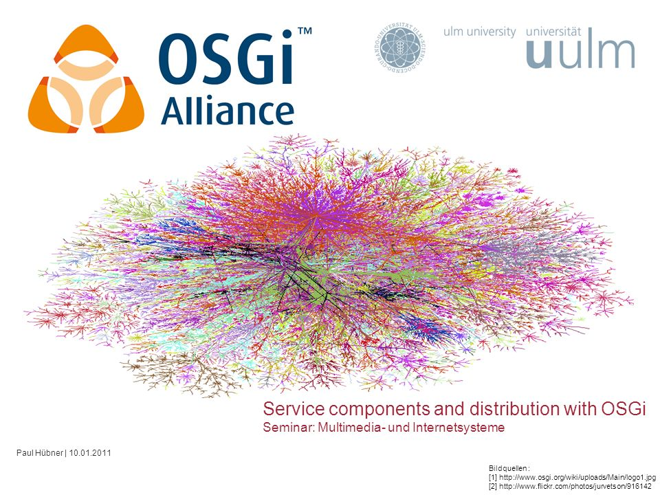 Service components and distribution with OSGi Seminar: Multimedia- und Internetsysteme Paul Hübner | 10.01.2011 Bildquellen : [1] http://www.osgi.org/wiki/uploads/Main/logo1.jpg [2] http://www.flickr.com/photos/jurvetson/916142