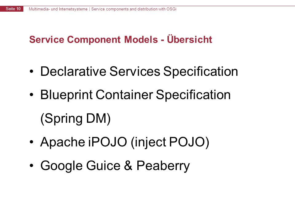 Multimedia- und Internetsysteme | Service components and distribution with OSGi Seite 10 Service Component Models - Übersicht Declarative Services Specication Blueprint Container Specication (Spring DM) Apache iPOJO (inject POJO) Google Guice & Peaberry