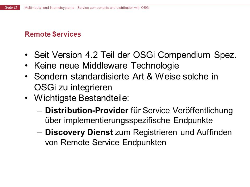 Multimedia- und Internetsysteme | Service components and distribution with OSGi Seite 21 Remote Services Seit Version 4.2 Teil der OSGi Compendium Spez.