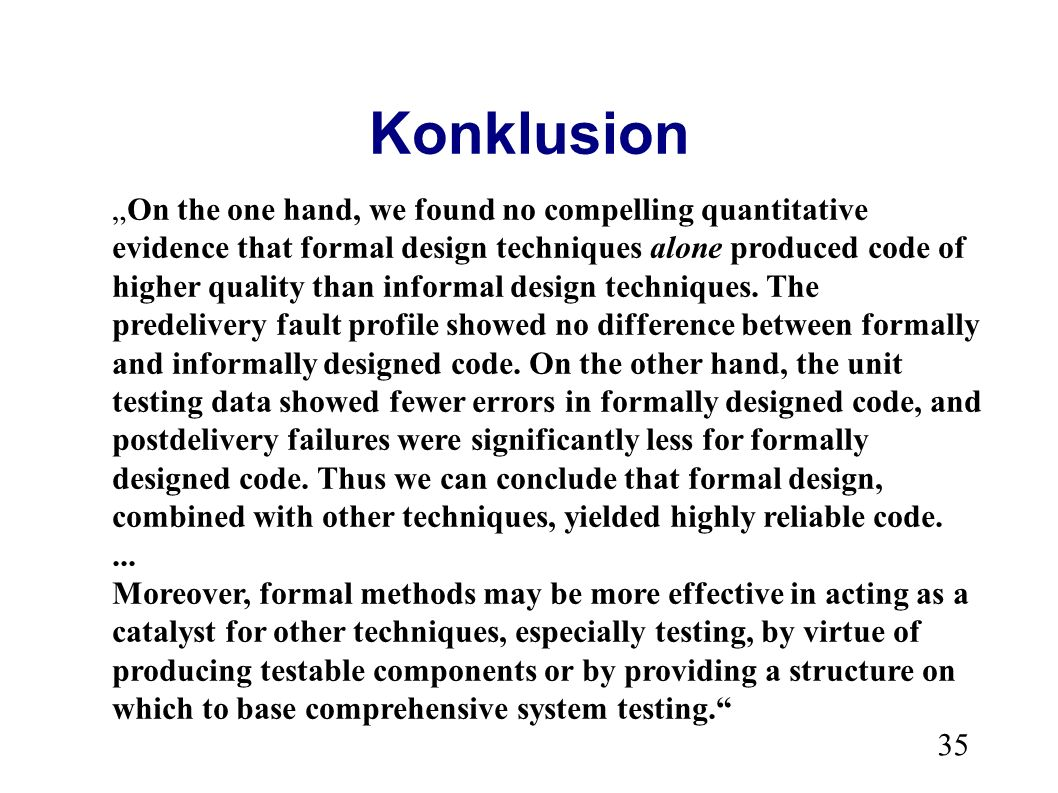 35 Konklusion On the one hand, we found no compelling quantitative evidence that formal design techniques alone produced code of higher quality than informal design techniques.