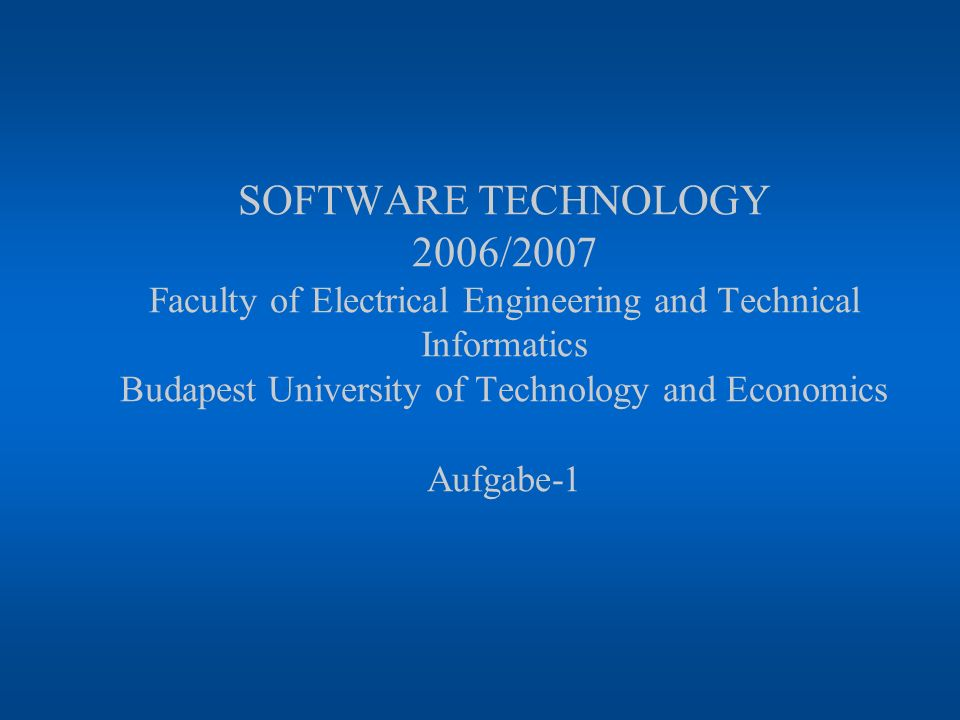 SOFTWARE TECHNOLOGY 2006/2007 Faculty of Electrical Engineering and Technical Informatics Budapest University of Technology and Economics Aufgabe-1