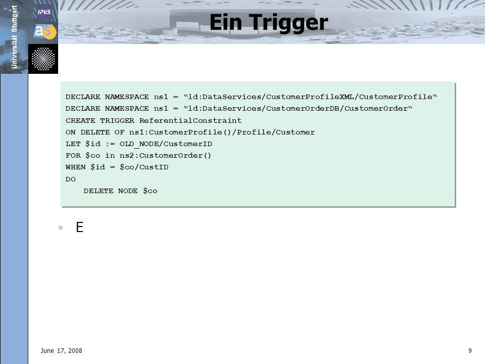 Universität Stuttgart June 17, 20089 Ein Trigger E DECLARE NAMESPACE ns1 = ld:DataServices/CustomerProfileXML/CustomerProfile DECLARE NAMESPACE ns1 = ld:DataServices/CustomerOrderDB/CustomerOrder CREATE TRIGGER ReferentialConstraint ON DELETE OF ns1:CustomerProfile()/Profile/Customer LET $id := OLD_NODE/CustomerID FOR $co in ns2:CustomerOrder() WHEN $id = $co/CustID DO DELETE NODE $co DECLARE NAMESPACE ns1 = ld:DataServices/CustomerProfileXML/CustomerProfile DECLARE NAMESPACE ns1 = ld:DataServices/CustomerOrderDB/CustomerOrder CREATE TRIGGER ReferentialConstraint ON DELETE OF ns1:CustomerProfile()/Profile/Customer LET $id := OLD_NODE/CustomerID FOR $co in ns2:CustomerOrder() WHEN $id = $co/CustID DO DELETE NODE $co